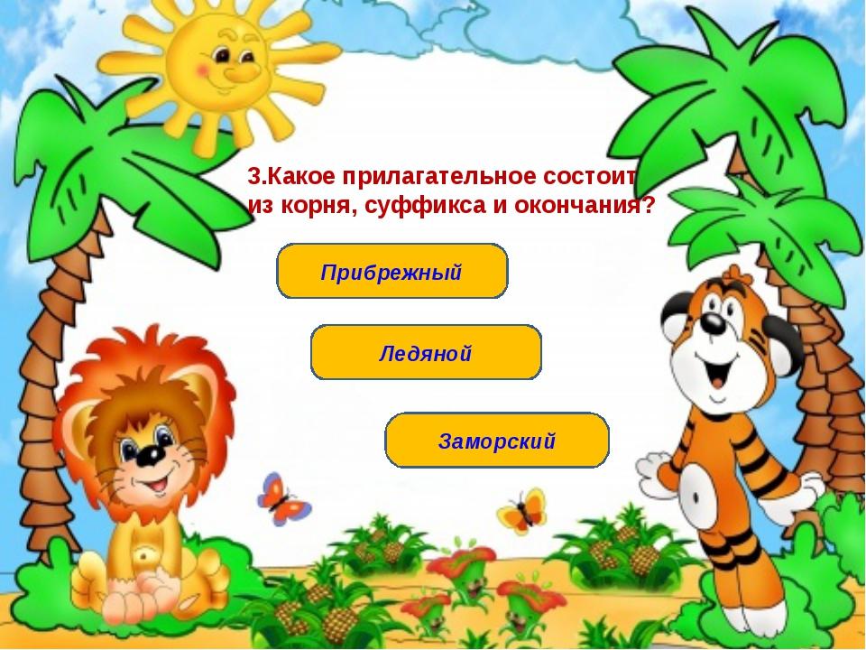 Ледяной Прибрежный Заморский 3.Какое прилагательное состоит из корня, суффикс...