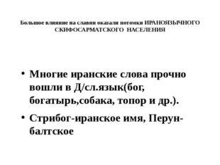 Большое влияние на славян оказали потомки ИРАНОЯЗЫЧНОГО СКИФОСАРМАТСКОГО НАСЕ