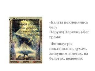 -Балты поклонялись богу Перуну(Перкунь)-бог грома; -Финноугры поклонялись ду