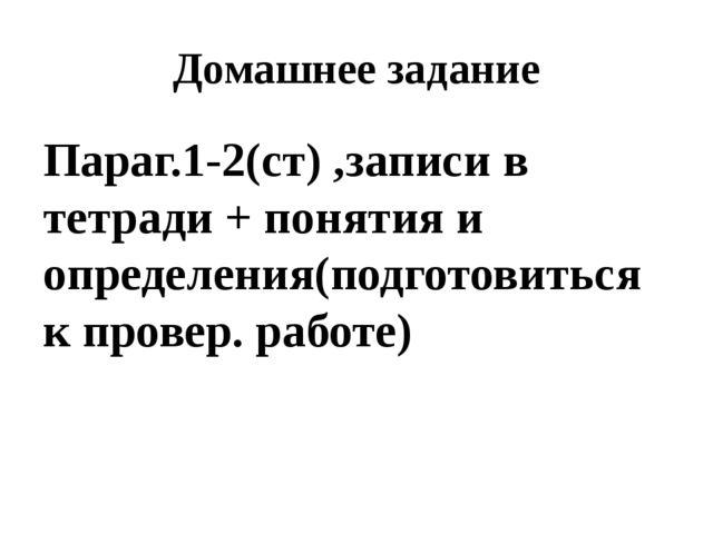 Домашнее задание Параг.1-2(ст) ,записи в тетради + понятия и определения(подг...