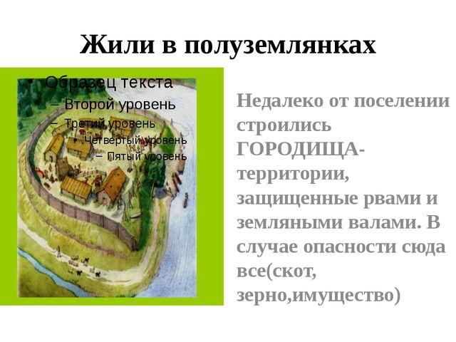 Жили в полуземлянках Недалеко от поселении строились ГОРОДИЩА-территории, защ...