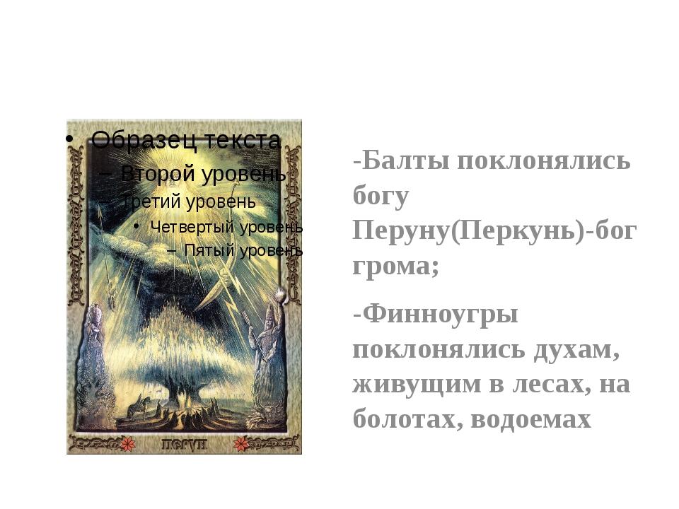 -Балты поклонялись богу Перуну(Перкунь)-бог грома; -Финноугры поклонялись ду...