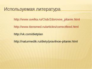 Используемая литература http://www.uvelka.ru/Club/Zdorovoe_pitanie.html http: