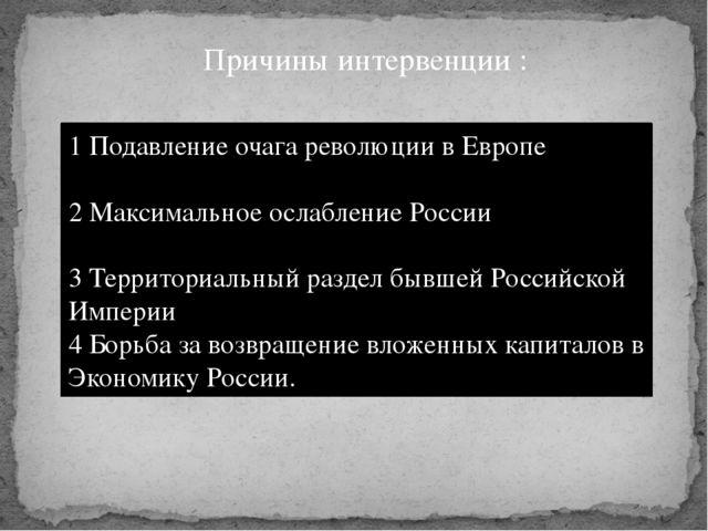 Причины интервенции : 1 Подавление очага революции в Европе 2 Максимальное ос...
