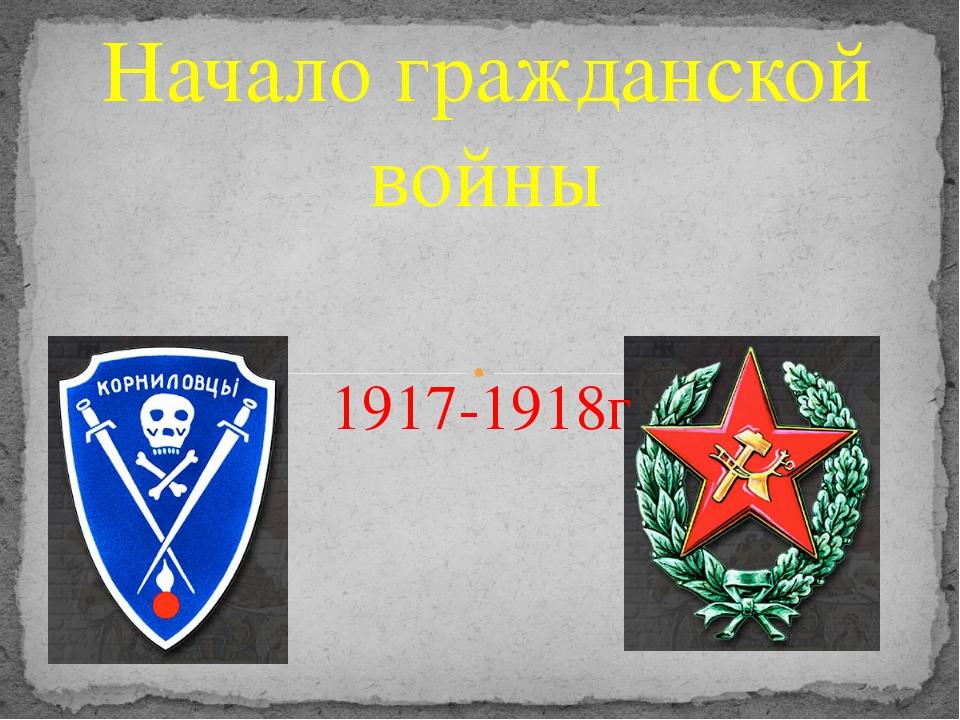 Начало гражданской войны 1917-1918г