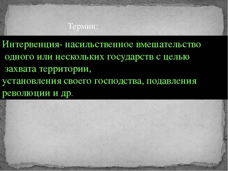 Термин: Интервенция- насильственное вмешательство одного или нескольких госуд...