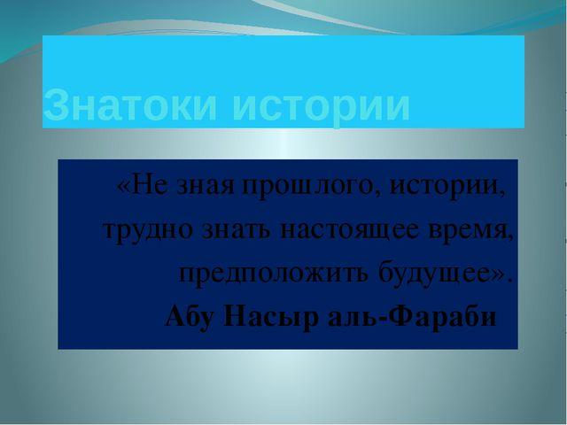 Знатоки истории «Не зная прошлого, истории, трудно знать настоящее время, пре...