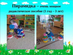 Пирамидка – очень мощное дидактическое пособие (1 год – 3 лет)