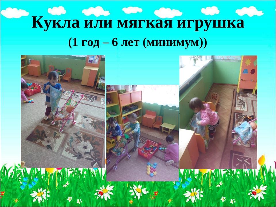 Кукла или мягкая игрушка (1 год – 6 лет (минимум))