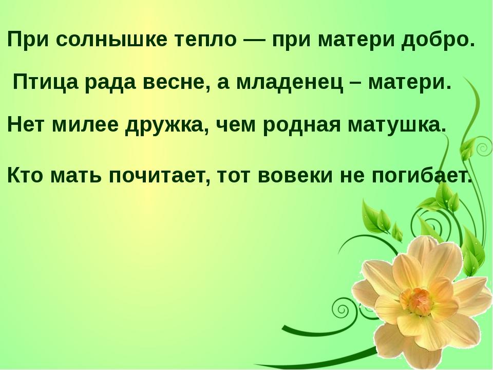 При солнышке тепло — при матери добро. Птица рада весне, а младенец – матери....