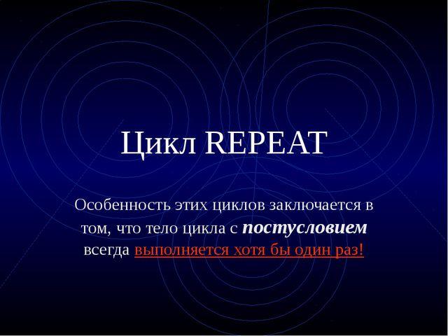 Цикл REPEAT Особенность этих циклов заключается в том, что тело цикла с посту...