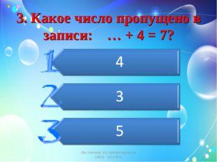 3. Какое число пропущено в записи: … + 4 = 7? Вы скачали эту презентацию на с