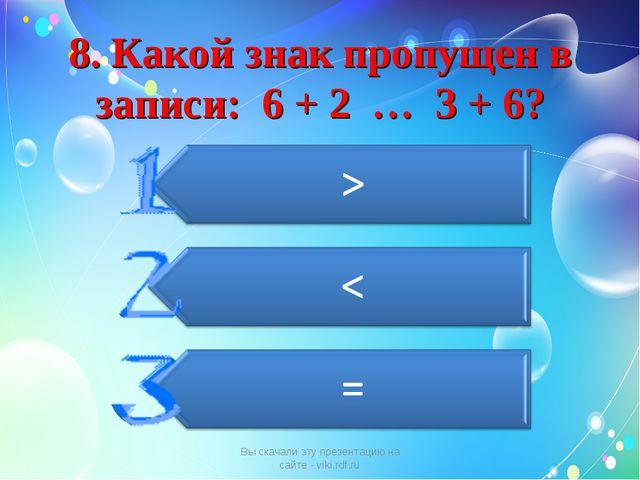 8. Какой знак пропущен в записи: 6 + 2 … 3 + 6? Вы скачали эту презентацию на...