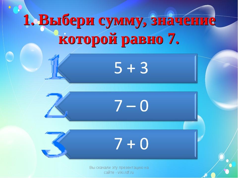 1. Выбери сумму, значение которой равно 7. Вы скачали эту презентацию на сайт...