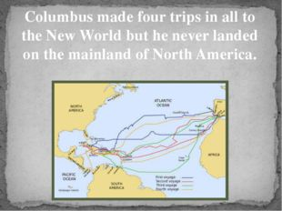 Columbus made four trips in all to the New World but he never landed on the m