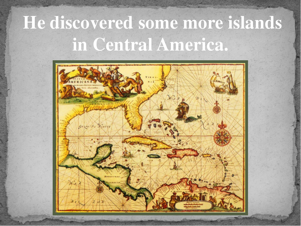 He discovered some more islands in Central America.