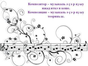 Композитор – музыкаль әҫәр яҙыу ижад иткән кеше. Композиция – музыкаль әҫәр я
