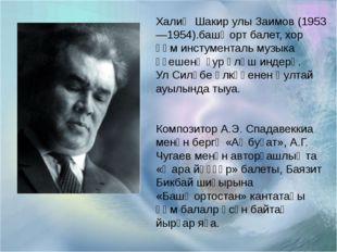 Рафиҡ Сәлмәнов 1917 - 2003 Халиҡ Шакир улы Заимов (1953—1954).башҡорт балет,