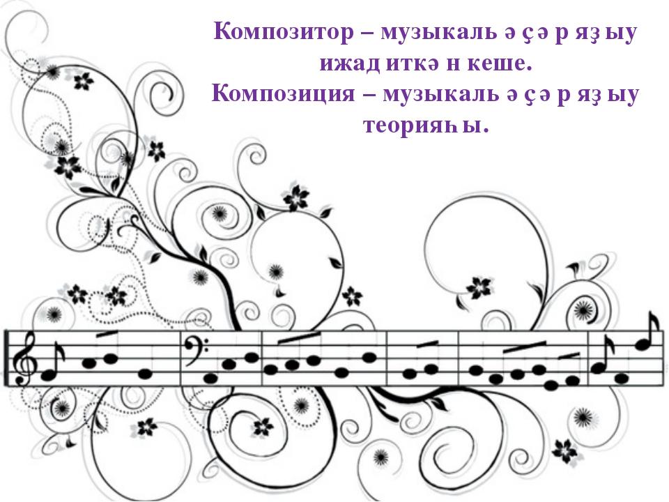 Композитор – музыкаль әҫәр яҙыу ижад иткән кеше. Композиция – музыкаль әҫәр я...