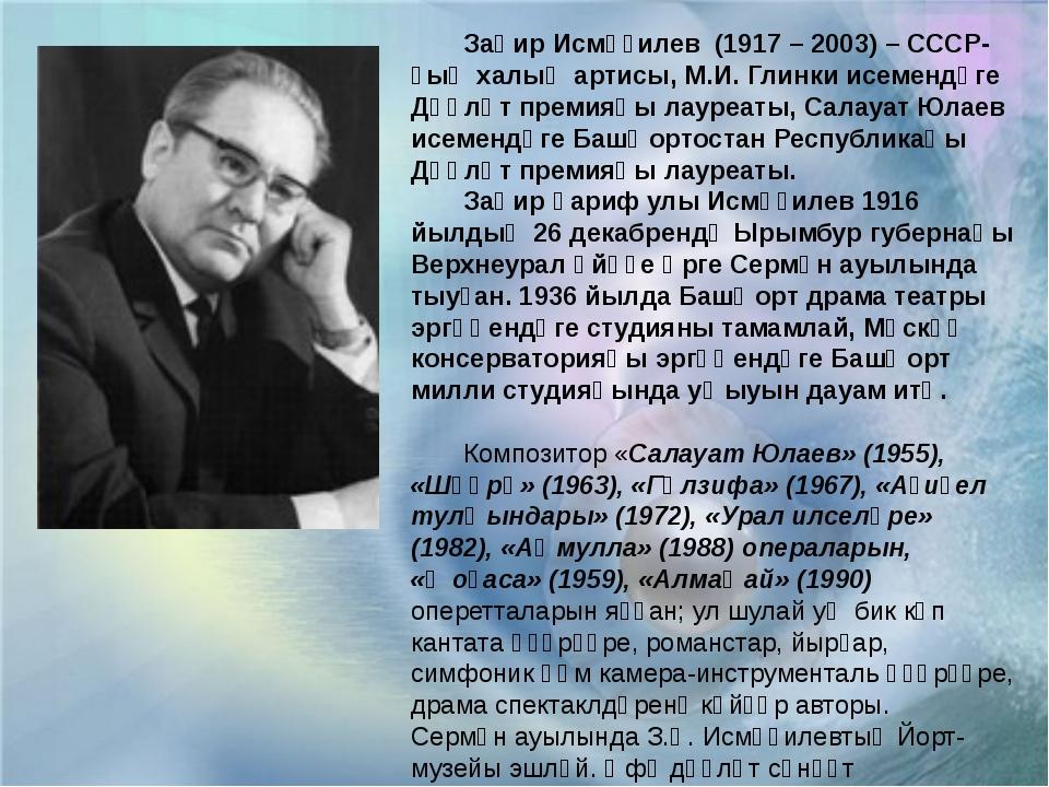 Заһир Исмәғилев (1917 – 2003) – СССР-ҙың халыҡ артисы, М.И. Глинки исемендәг...
