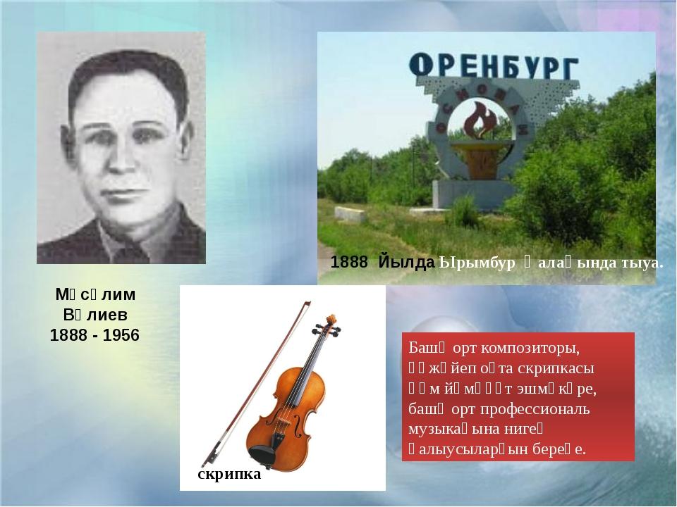 Мәсәлим Вәлиев 1888 - 1956 1888 Йылда Ырымбур ҡалаһында тыуа. скрипка Башҡорт...