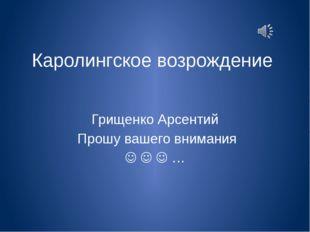 Каролингское возрождение Грищенко Арсентий Прошу вашего внимания    …