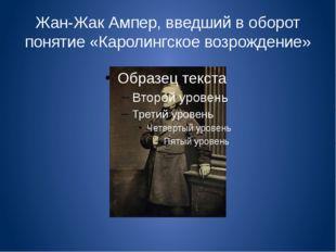 Жан-Жак Ампер, введший в оборот понятие «Каролингское возрождение»