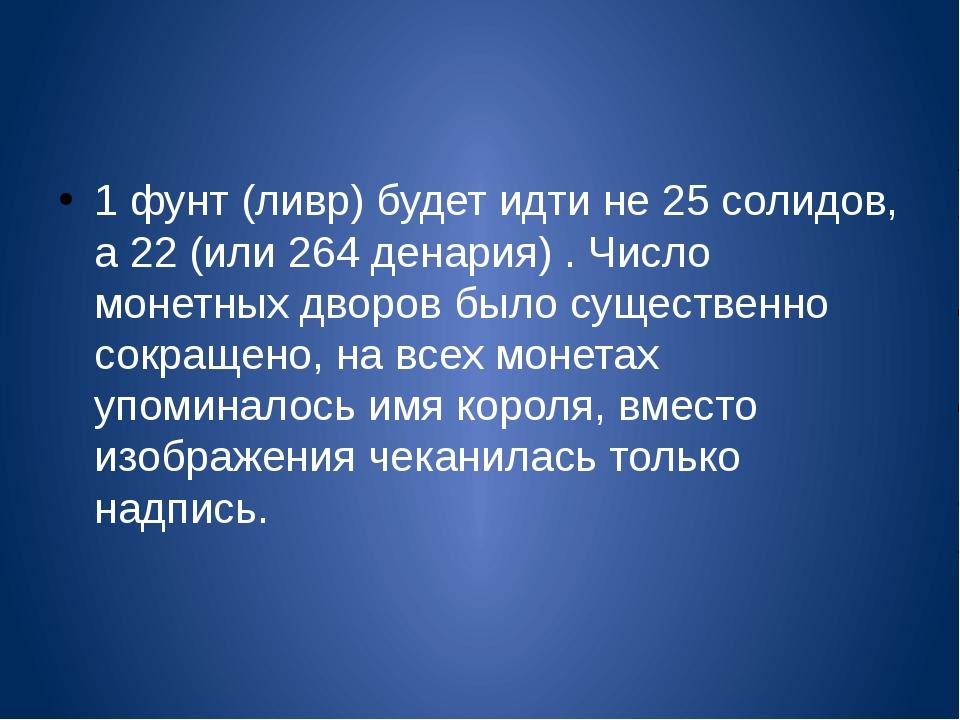 1 фунт (ливр) будет идти не 25 солидов, а 22 (или 264 денария) . Число монет...