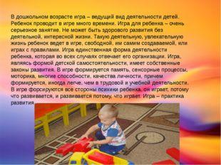 В дошкольном возрасте игра – ведущий вид деятельности детей. Ребенок проводи