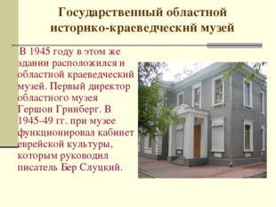Государственный областной историко-краеведческий музей В 1945 году в этом же