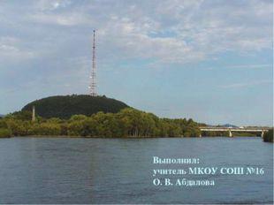 Выполнил: учитель МКОУ СОШ №16 О. В. Абдалова