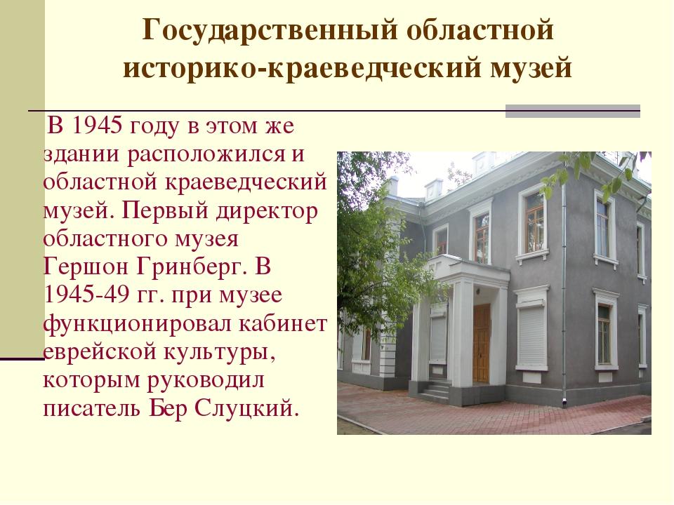 Государственный областной историко-краеведческий музей В 1945 году в этом же...