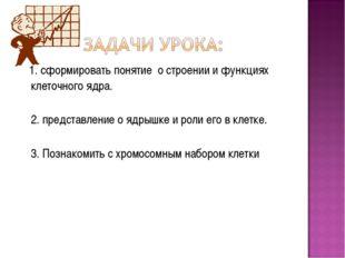 1. сформировать понятие о строении и функциях клеточного ядра. 2. представле