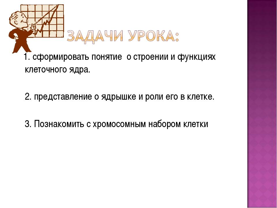 1. сформировать понятие о строении и функциях клеточного ядра. 2. представле...