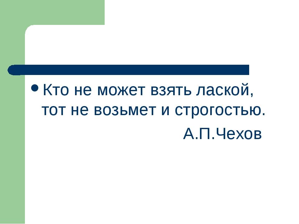 Кто не может взять лаской, тот не возьмет и строгостью. А.П.Чехов