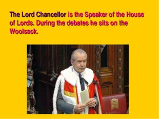 The Lord Chancellor is the Speaker of the House of Lords. During the debates