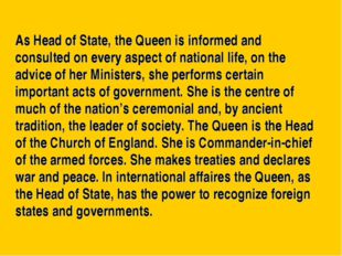 As Head of State, the Queen is informed and consulted on every aspect of nati