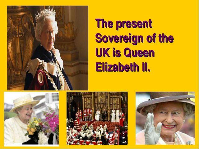The present Sovereign of the UK is Queen Elizabeth II.
