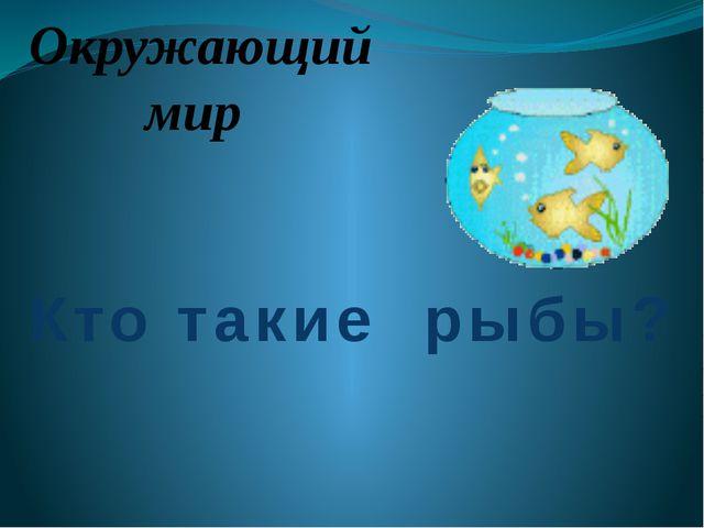 Окружающий мир Кто такие рыбы?