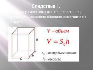 Следствие 1. Объем прямоугольного параллелепипеда равен произведению площади