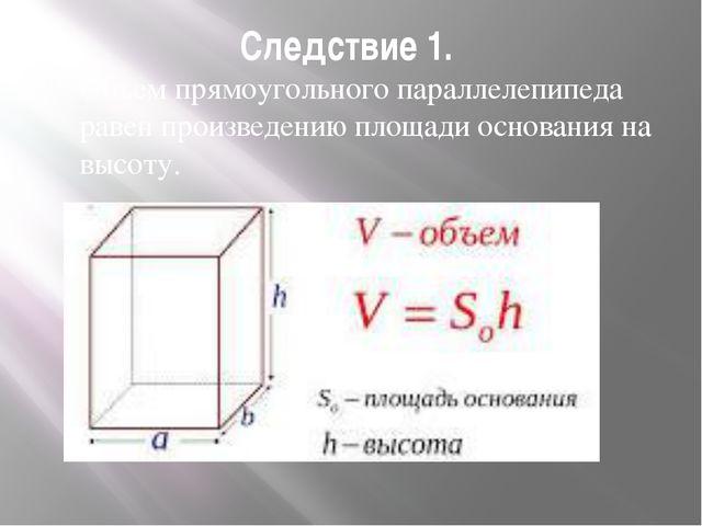 Следствие 1. Объем прямоугольного параллелепипеда равен произведению площади...