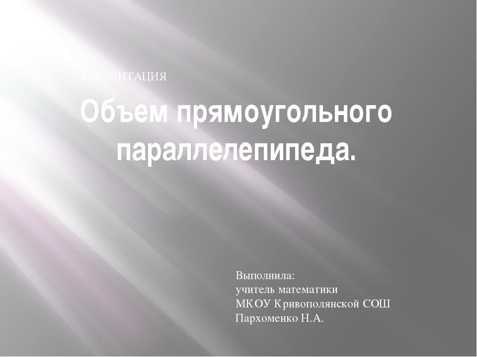 Объем прямоугольного параллелепипеда. ПРЕЗЕНТАЦИЯ Выполнила: учитель математи...