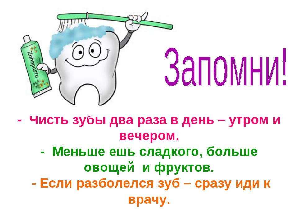 - Чисть зубы два раза в день – утром и вечером. - Меньше ешь сладкого, больш...