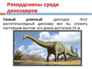 Рекордсмены среди динозавров Самый длинный: диплодок Этот растительноядный ди