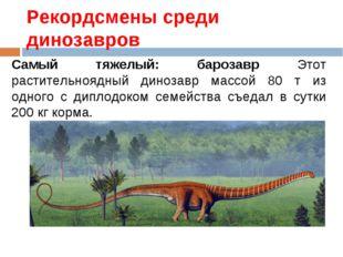 Рекордсмены среди динозавров Самый тяжелый: барозавр Этот растительноядный ди