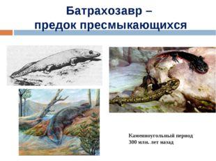 Батрахозавр – предок пресмыкающихся Каменноугольный период 300 млн. лет назад