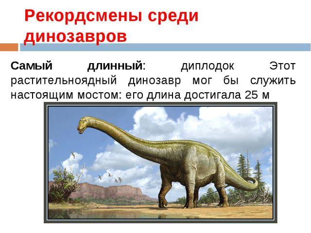 Рекордсмены среди динозавров Самый длинный: диплодок Этот растительноядный ди...