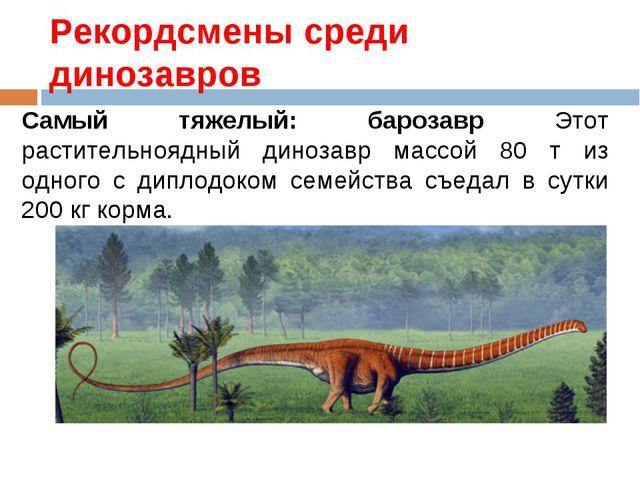 Рекордсмены среди динозавров Самый тяжелый: барозавр Этот растительноядный ди...