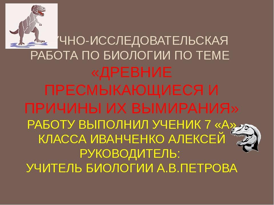 НАУЧНО-ИССЛЕДОВАТЕЛЬСКАЯ РАБОТА ПО БИОЛОГИИ ПО ТЕМЕ «ДРЕВНИЕ ПРЕСМЫКАЮЩИЕСЯ И...