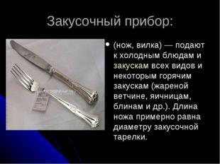 Закусочный прибор: (нож, вилка)— подают к холодным блюдам и закускам всех ви